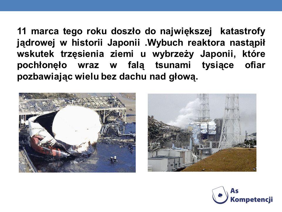 11 marca tego roku doszło do największej katastrofy jądrowej w historii Japonii.Wybuch reaktora nastąpił wskutek trzęsienia ziemi u wybrzeży Japonii,
