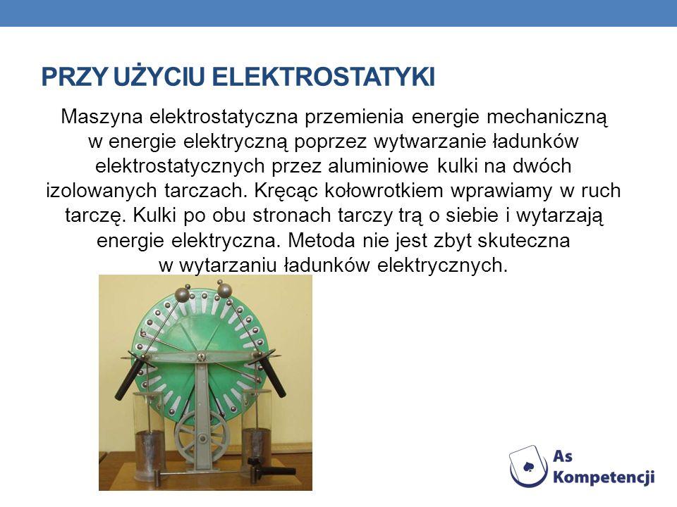 PRZY UŻYCIU ELEKTROSTATYKI Maszyna elektrostatyczna przemienia energie mechaniczną w energie elektryczną poprzez wytwarzanie ładunków elektrostatyczny