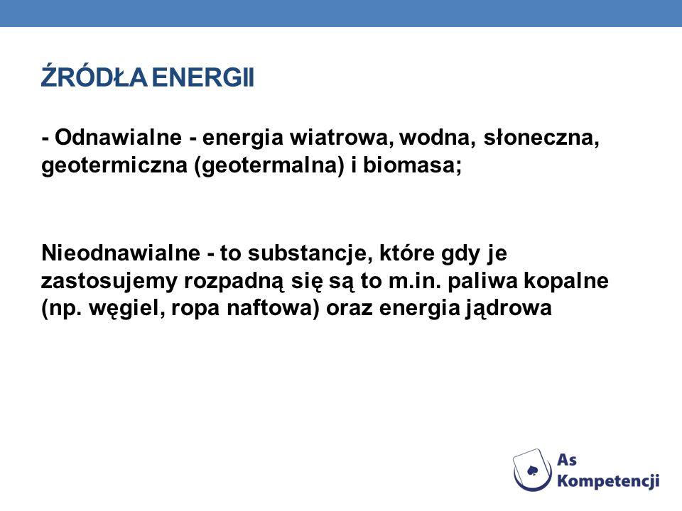 ŹRÓDŁA ENERGII - Odnawialne - energia wiatrowa, wodna, słoneczna, geotermiczna (geotermalna) i biomasa; Nieodnawialne - to substancje, które gdy je za