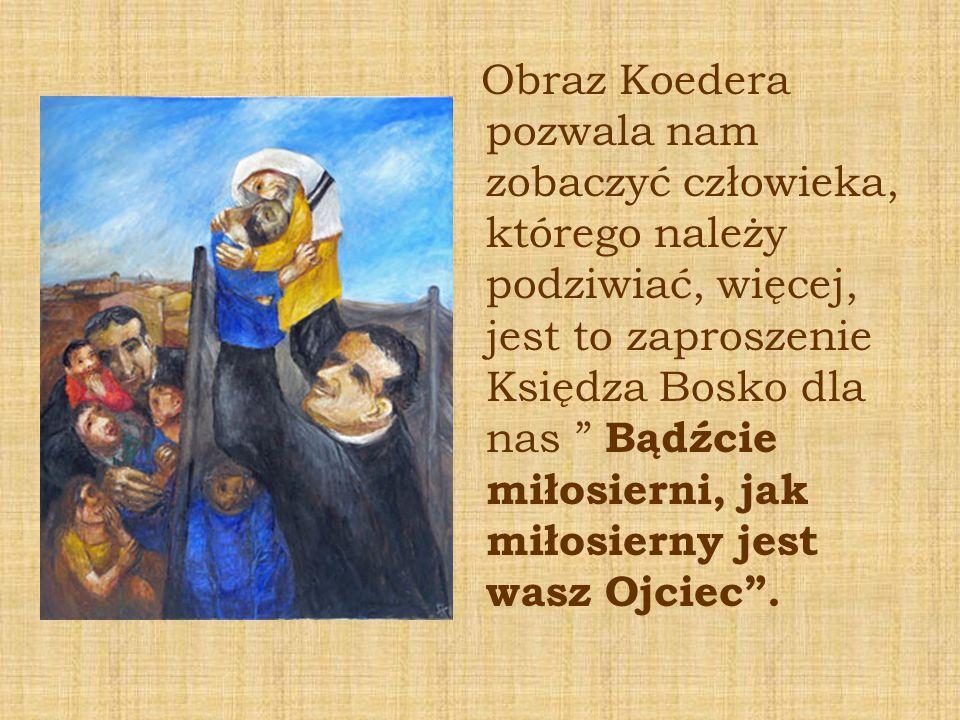 Obraz Koedera pozwala nam zobaczyć człowieka, którego należy podziwiać, więcej, jest to zaproszenie Księdza Bosko dla nas Bądźcie miłosierni, jak miło