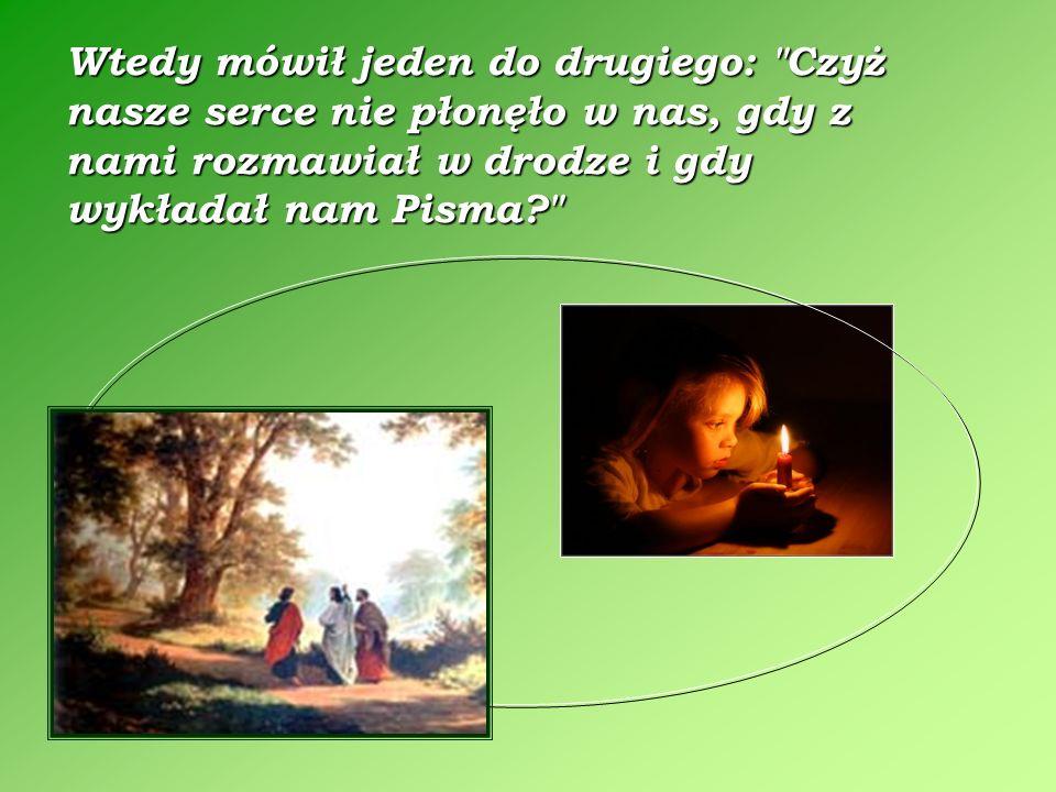 Kiedy z nimi zasiadł do stołu, wziął chleb, pobłogosławił, połamał i podał im. Wtedy ich oczy się otwarły i poznali Go. On jednak im zniknął.