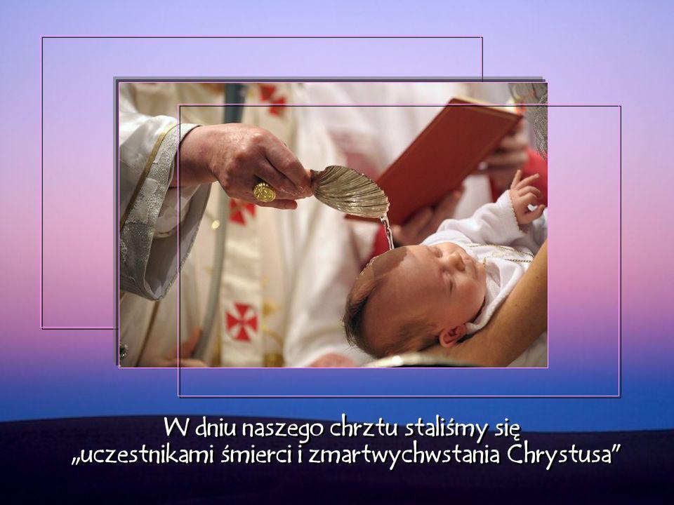 W dniu naszego chrztu staliśmy się uczestnikami śmierci i zmartwychwstania Chrystusa