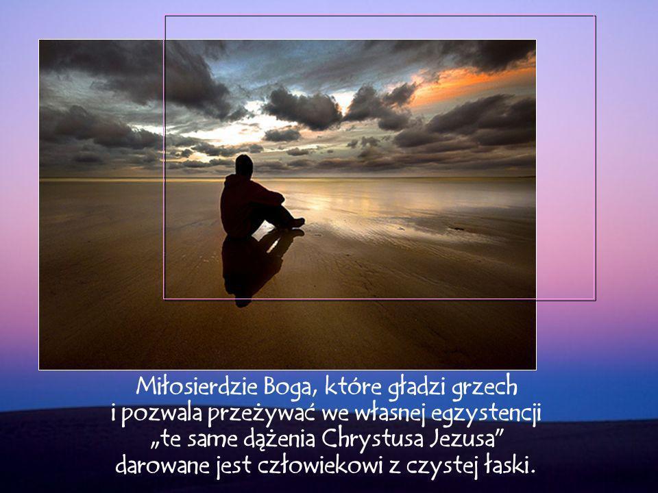 Miłosierdzie Boga, które gładzi grzech i pozwala przeżywać we własnej egzystencji te same dążenia Chrystusa Jezusa darowane jest człowiekowi z czystej łaski.
