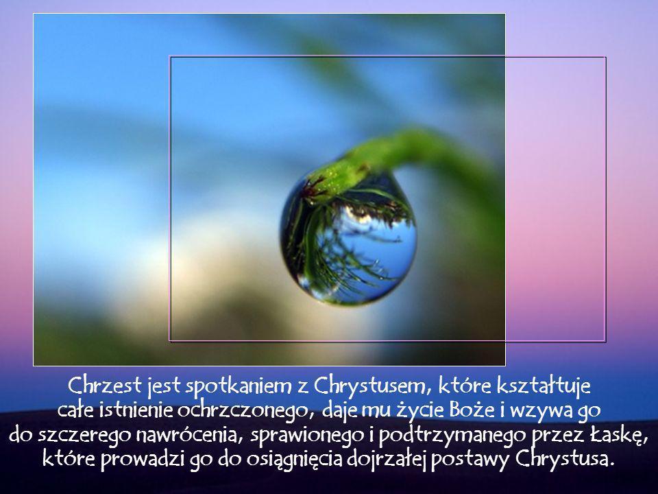 Chrzest jest spotkaniem z Chrystusem, które kształtuje całe istnienie ochrzczonego, daje mu życie Boże i wzywa go do szczerego nawrócenia, sprawionego i podtrzymanego przez Łaskę, które prowadzi go do osiągnięcia dojrzałej postawy Chrystusa.