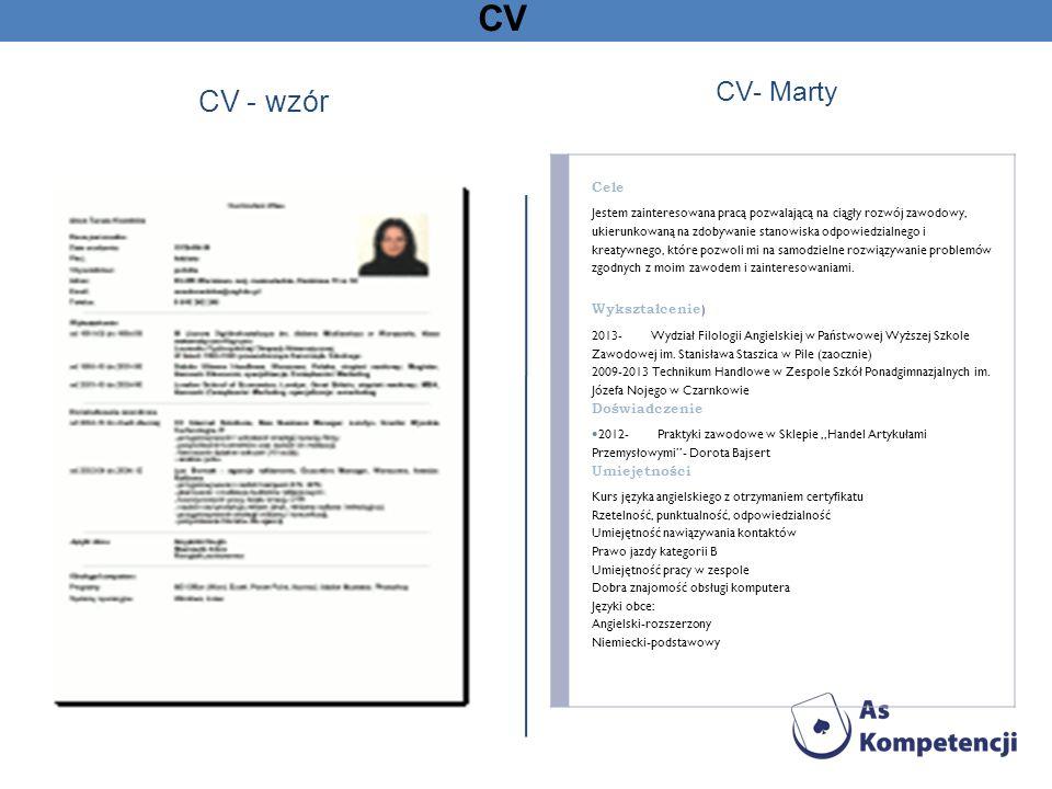 CV CV - wzór CV- Marty Cele Jestem zainteresowana pracą pozwalającą na ciągły rozwój zawodowy, ukierunkowaną na zdobywanie stanowiska odpowiedzialnego i kreatywnego, które pozwoli mi na samodzielne rozwiązywanie problemów zgodnych z moim zawodem i zainteresowaniami.