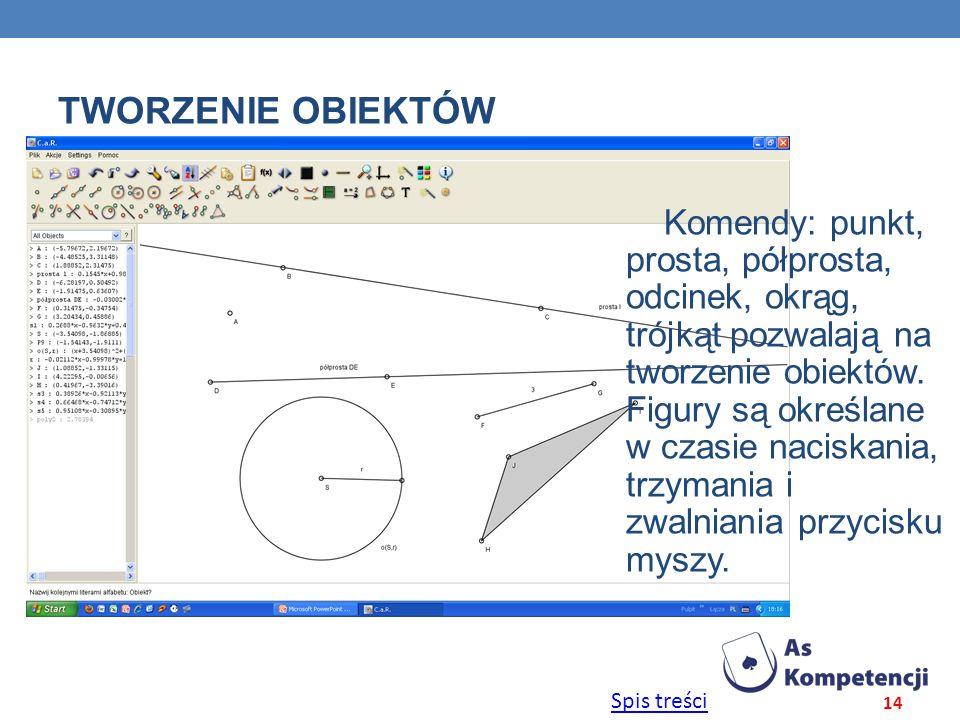 Spis treści TWORZENIE OBIEKTÓW 14 Komendy: punkt, prosta, półprosta, odcinek, okrąg, trójkąt pozwalają na tworzenie obiektów. Figury są określane w cz