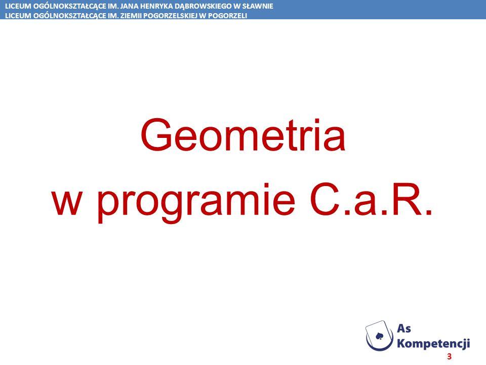 Spis treści Geometria w programie C.a.R. LICEUM OGÓLNOKSZTAŁCĄCE IM. JANA HENRYKA DĄBROWSKIEGO W SŁAWNIE LICEUM OGÓLNOKSZTAŁCĄCE IM. ZIEMII POGORZELSK