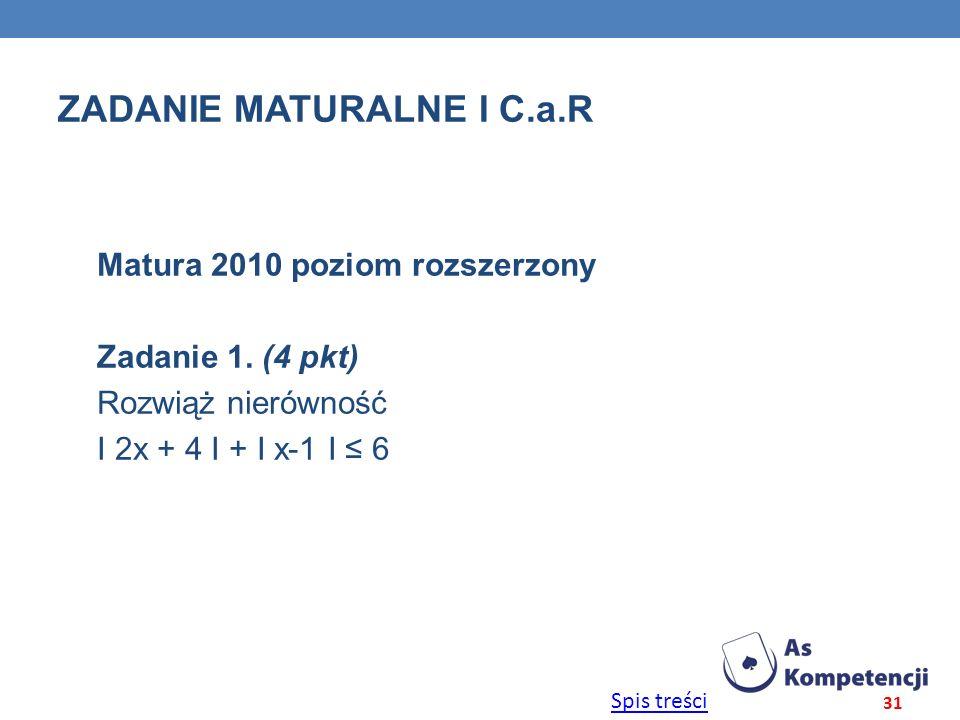 Spis treści ZADANIE MATURALNE I C.a.R Matura 2010 poziom rozszerzony Zadanie 1. (4 pkt) Rozwiąż nierówność Ι 2x + 4 Ι + Ι x-1 Ι 6 31
