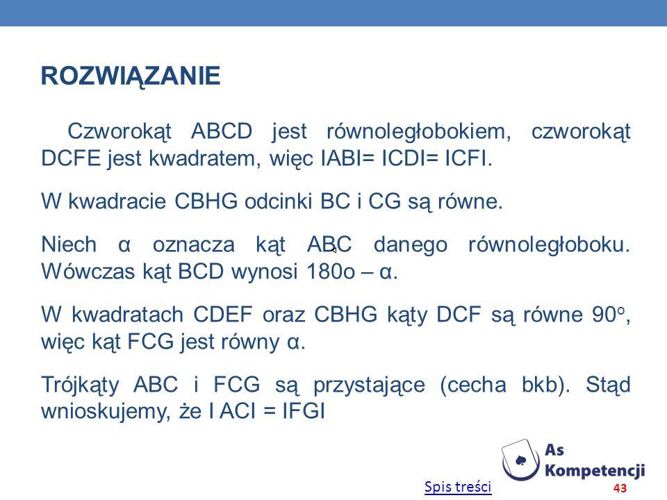 Spis treści ROZWIĄZANIE Czworokąt ABCD jest równoległobokiem, czworokąt DCFE jest kwadratem, więc ΙABΙ= ΙCDΙ= ΙCFΙ. W kwadracie CBHG odcinki BC i CG s