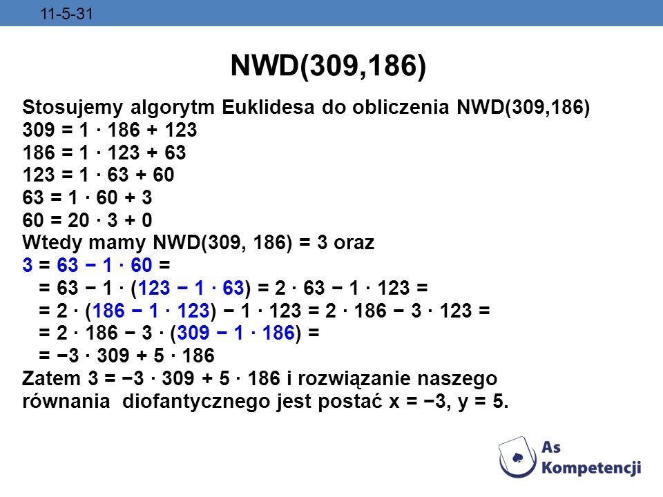 11-5-31 NWD(309,186) Stosujemy algorytm Euklidesa do obliczenia NWD(309,186) 309 = 1 · 186 + 123 186 = 1 · 123 + 63 123 = 1 · 63 + 60 63 = 1 · 60 + 3