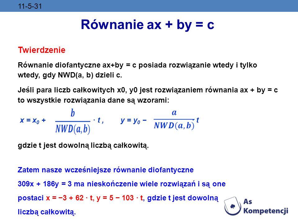 11-5-31 Równanie ax + by = c Twierdzenie Równanie diofantyczne ax+by = c posiada rozwiązanie wtedy i tylko wtedy, gdy NWD(a, b) dzieli c. Jeśli para l