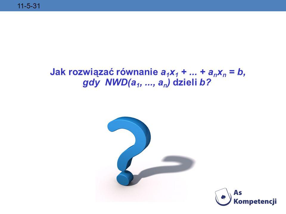 11-5-31 Jak rozwiązać równanie a 1 x 1 +... + a n x n = b, gdy NWD(a 1,..., a n ) dzieli b?