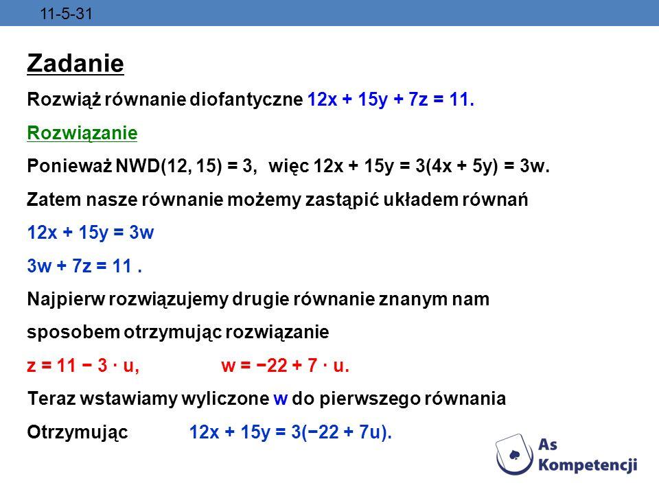 11-5-31 Zadanie Rozwiąż równanie diofantyczne 12x + 15y + 7z = 11. Rozwiązanie Ponieważ NWD(12, 15) = 3, więc 12x + 15y = 3(4x + 5y) = 3w. Zatem nasze