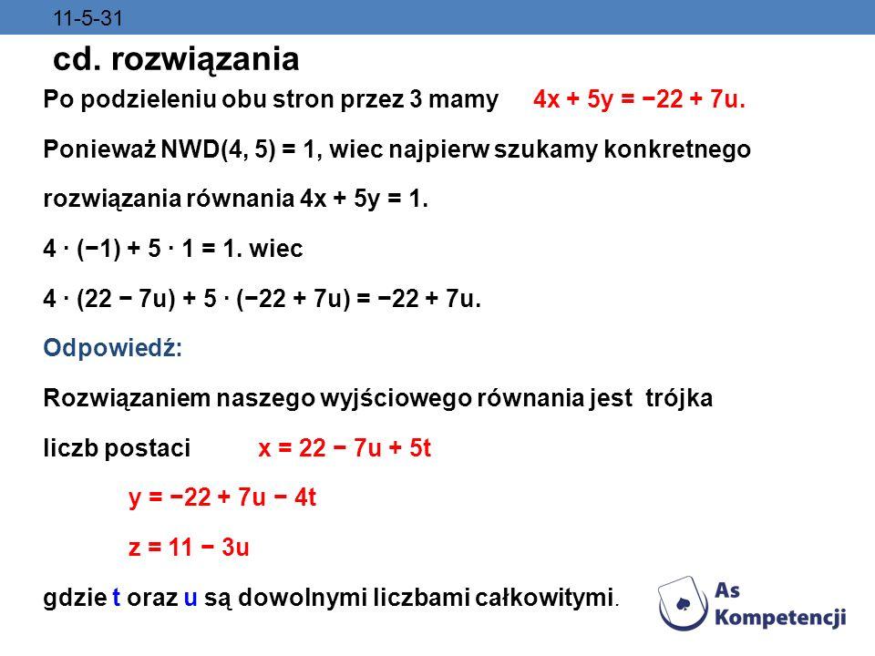 11-5-31 cd. rozwiązania Po podzieleniu obu stron przez 3 mamy 4x + 5y = 22 + 7u. Ponieważ NWD(4, 5) = 1, wiec najpierw szukamy konkretnego rozwiązania