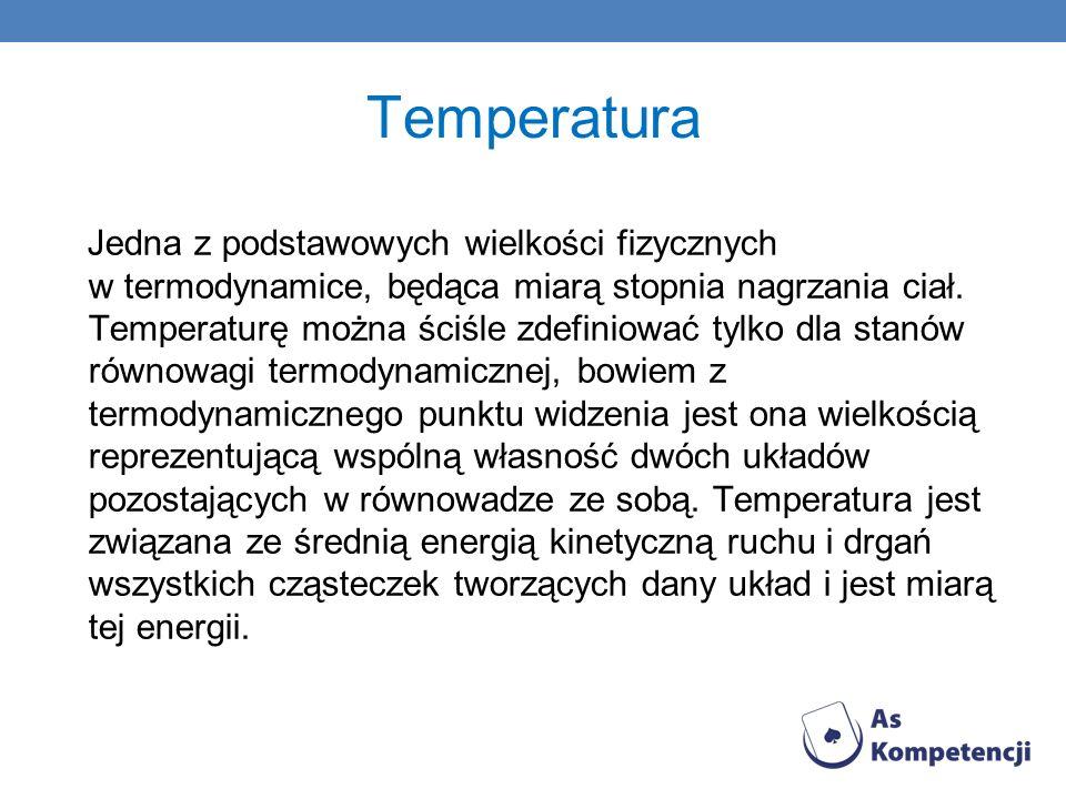 Jedna z podstawowych wielkości fizycznych w termodynamice, będąca miarą stopnia nagrzania ciał. Temperaturę można ściśle zdefiniować tylko dla stanów