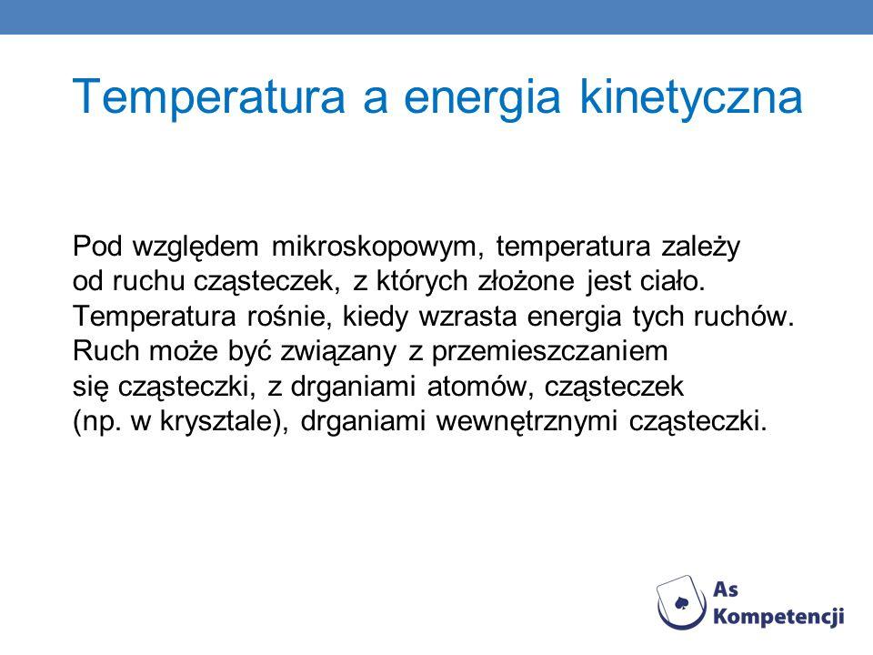 Temperatura a energia kinetyczna Pod względem mikroskopowym, temperatura zależy od ruchu cząsteczek, z których złożone jest ciało. Temperatura rośnie,