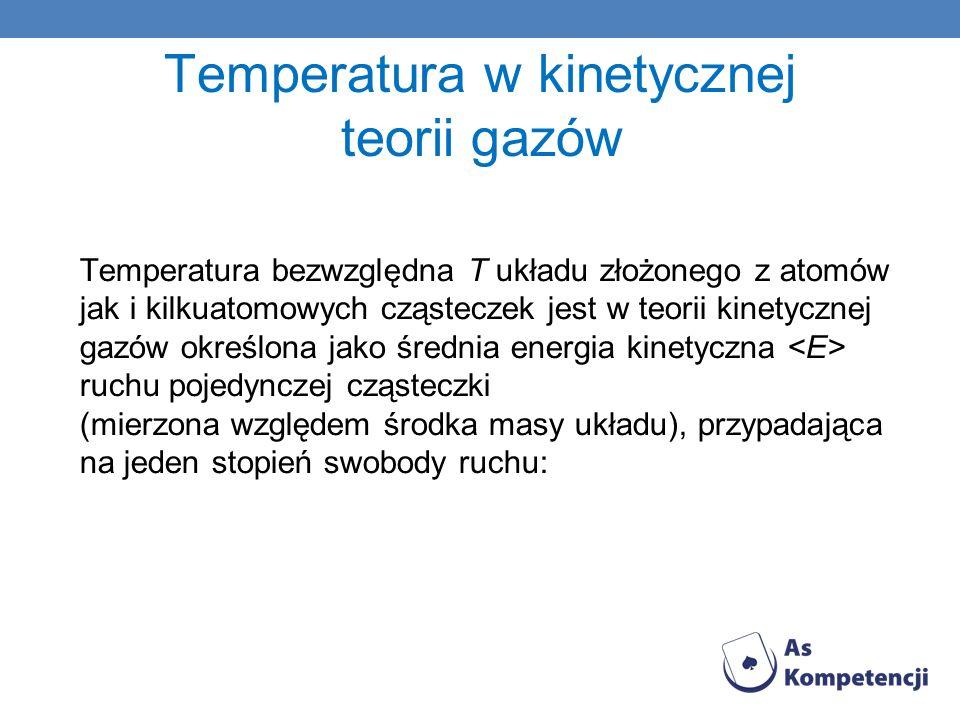 Temperatura w kinetycznej teorii gazów Temperatura bezwzględna T układu złożonego z atomów jak i kilkuatomowych cząsteczek jest w teorii kinetycznej g