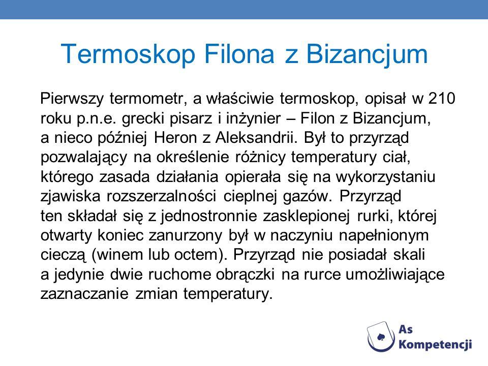 Termoskop Filona z Bizancjum Pierwszy termometr, a właściwie termoskop, opisał w 210 roku p.n.e. grecki pisarz i inżynier – Filon z Bizancjum, a nieco