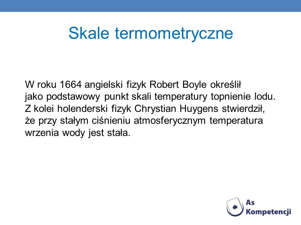 Skale termometryczne W roku 1664 angielski fizyk Robert Boyle określił jako podstawowy punkt skali temperatury topnienie lodu. Z kolei holenderski fiz