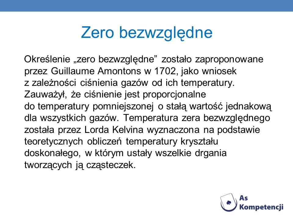 Zero bezwzględne Określenie zero bezwzględne zostało zaproponowane przez Guillaume Amontons w 1702, jako wniosek z zależności ciśnienia gazów od ich t