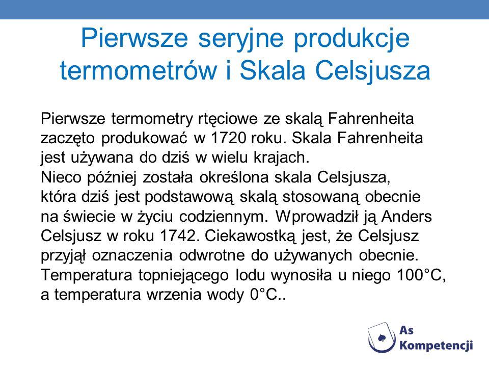 Pierwsze seryjne produkcje termometrów i Skala Celsjusza Pierwsze termometry rtęciowe ze skalą Fahrenheita zaczęto produkować w 1720 roku. Skala Fahre