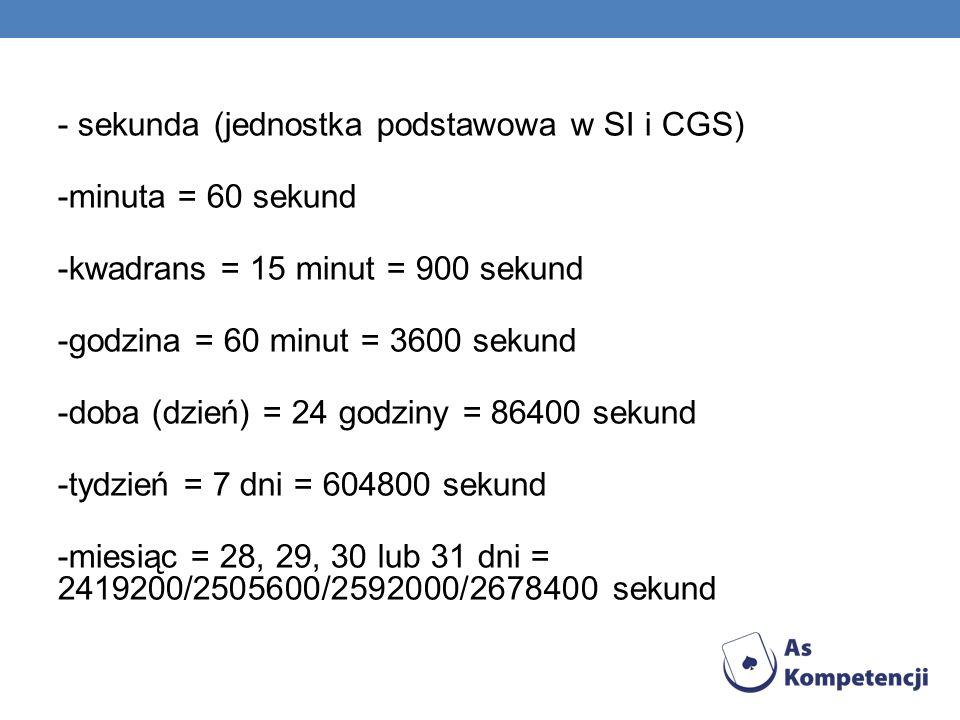 - sekunda (jednostka podstawowa w SI i CGS) -minuta = 60 sekund -kwadrans = 15 minut = 900 sekund -godzina = 60 minut = 3600 sekund -doba (dzień) = 24