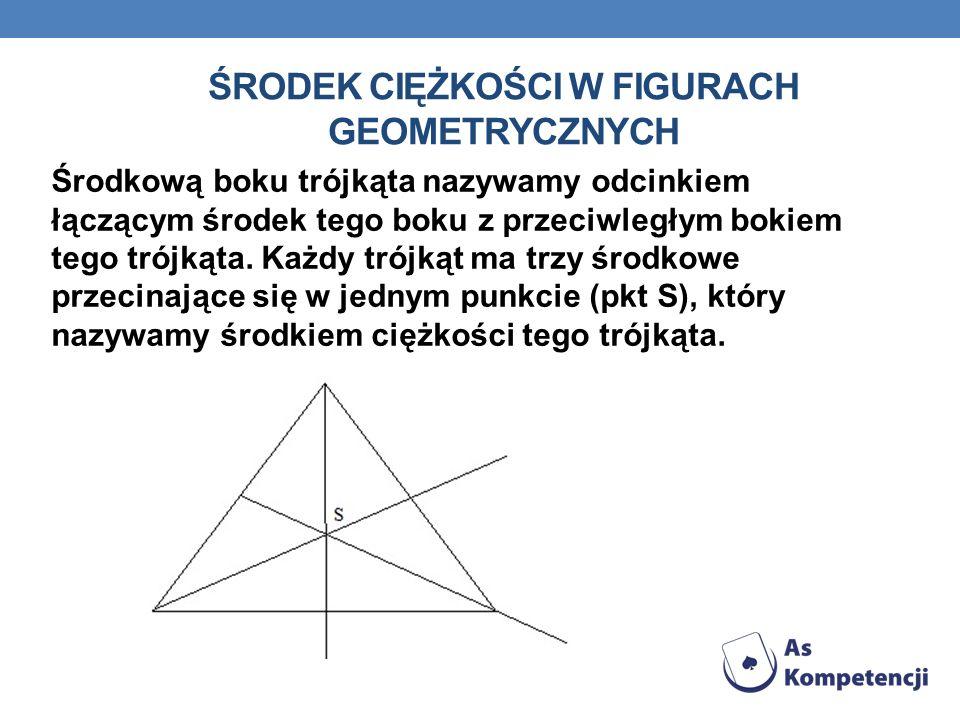 ŚRODEK CIĘŻKOŚCI W FIGURACH GEOMETRYCZNYCH Środkową boku trójkąta nazywamy odcinkiem łączącym środek tego boku z przeciwległym bokiem tego trójkąta. K
