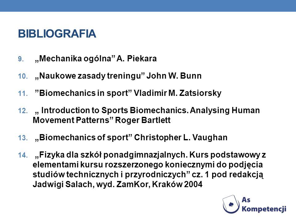 BIBLIOGRAFIA 9. Mechanika ogólna A. Piekara 10. Naukowe zasady treningu John W. Bunn 11. Biomechanics in sport Vladimir M. Zatsiorsky 12. Introduction