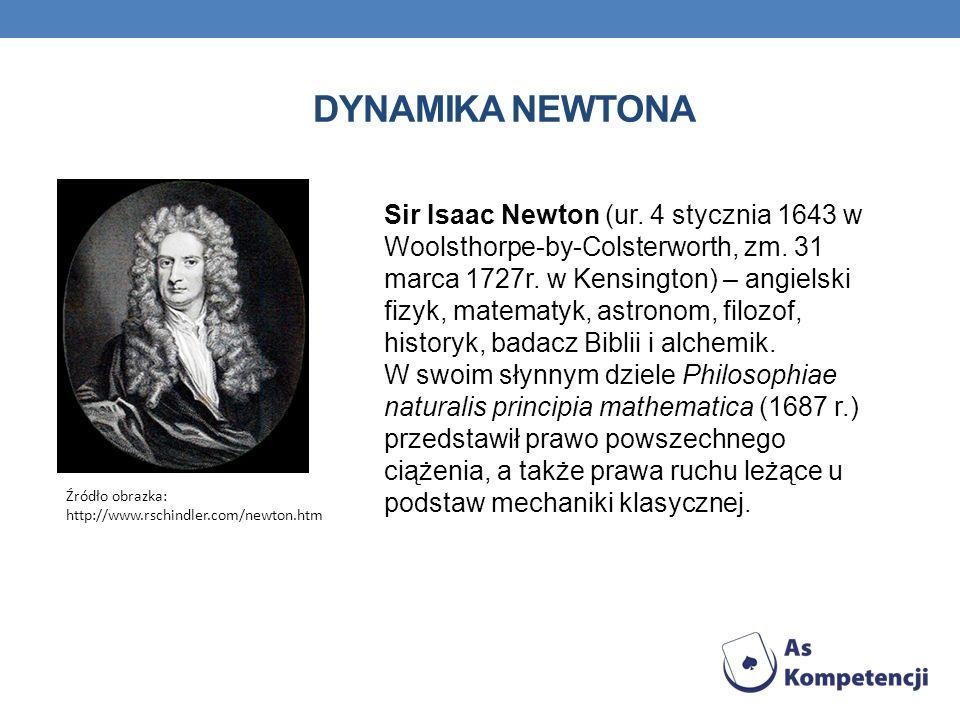 DYNAMIKA NEWTONA Źródło obrazka: http://www.rschindler.com/newton.htm Sir Isaac Newton (ur. 4 stycznia 1643 w Woolsthorpe-by-Colsterworth, zm. 31 marc
