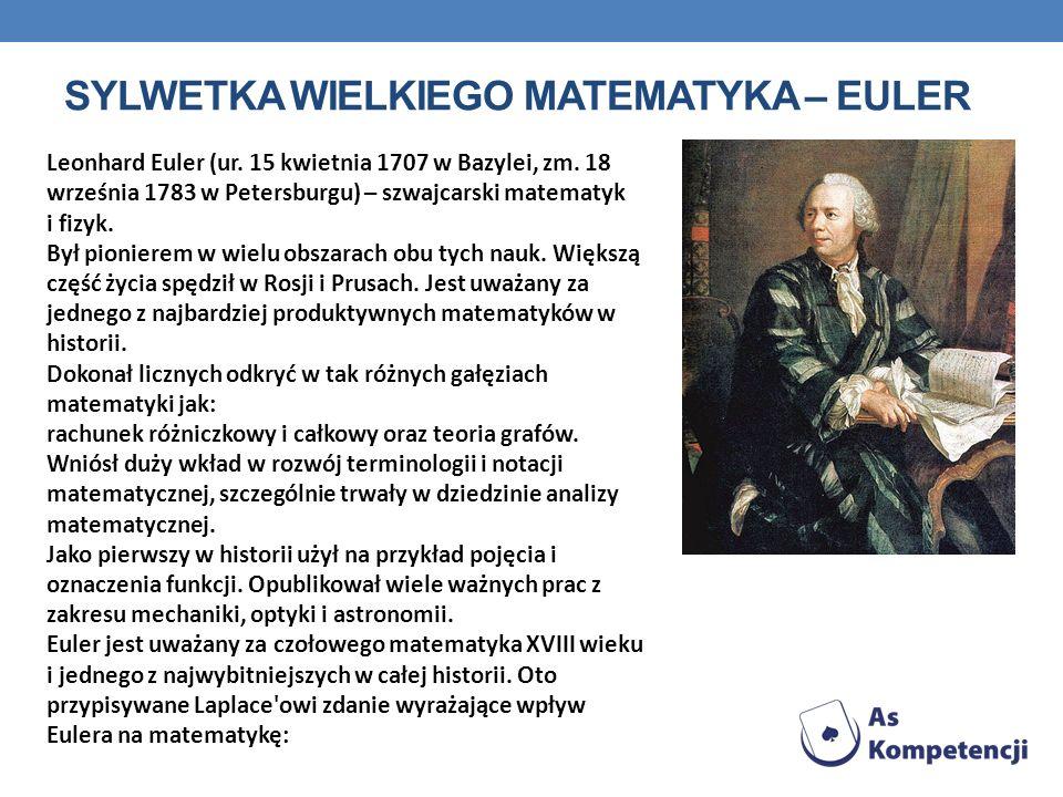 SYLWETKA WIELKIEGO MATEMATYKA – EULER Leonhard Euler (ur. 15 kwietnia 1707 w Bazylei, zm. 18 września 1783 w Petersburgu) – szwajcarski matematyk i fi