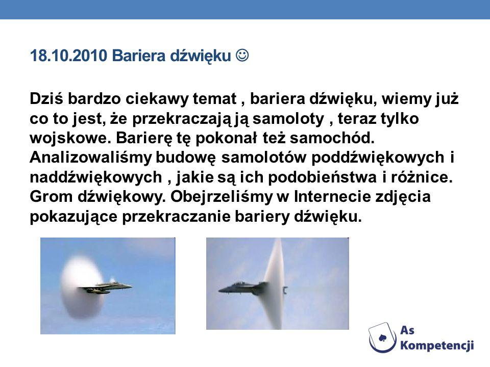 18.10.2010 Bariera dźwięku Dziś bardzo ciekawy temat, bariera dźwięku, wiemy już co to jest, że przekraczają ją samoloty, teraz tylko wojskowe. Barier