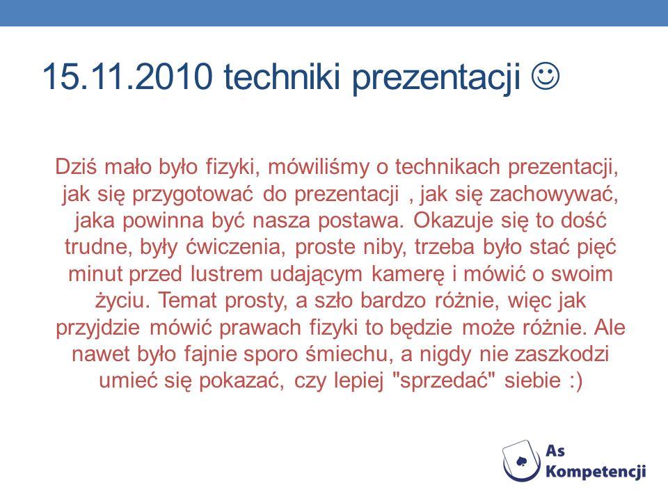 15.11.2010 techniki prezentacji Dziś mało było fizyki, mówiliśmy o technikach prezentacji, jak się przygotować do prezentacji, jak się zachowywać, jak