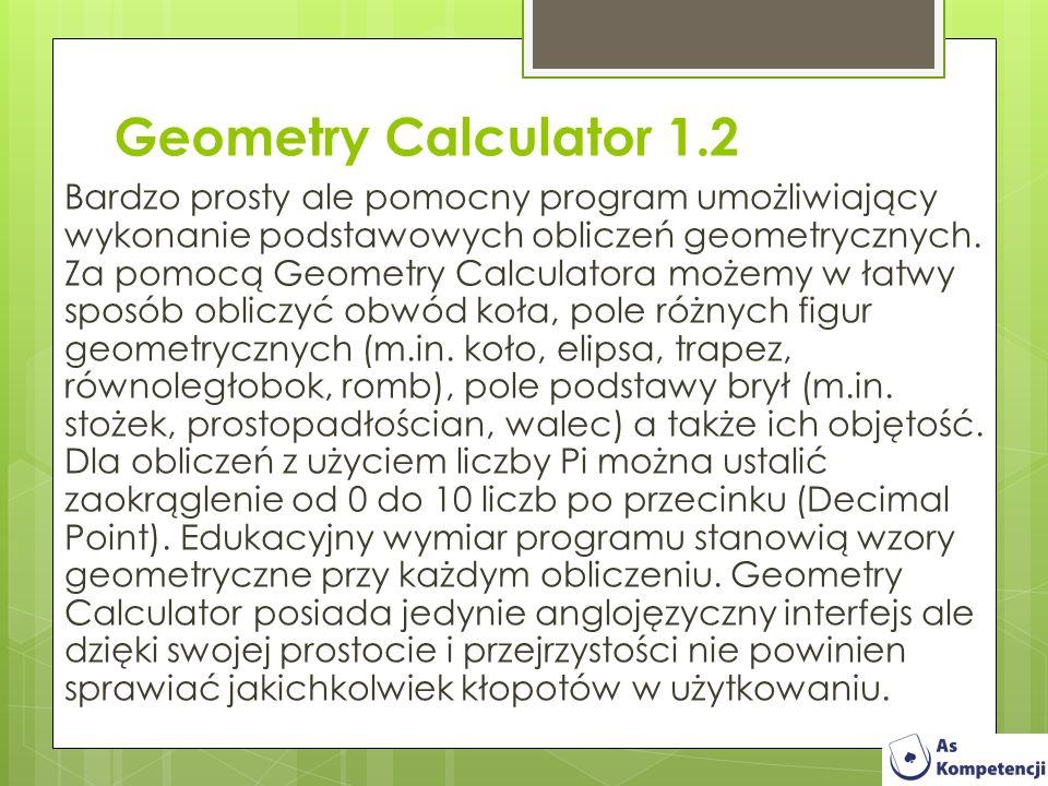 Geometry Calculator 1.2 Bardzo prosty ale pomocny program umożliwiający wykonanie podstawowych obliczeń geometrycznych. Za pomocą Geometry Calculatora