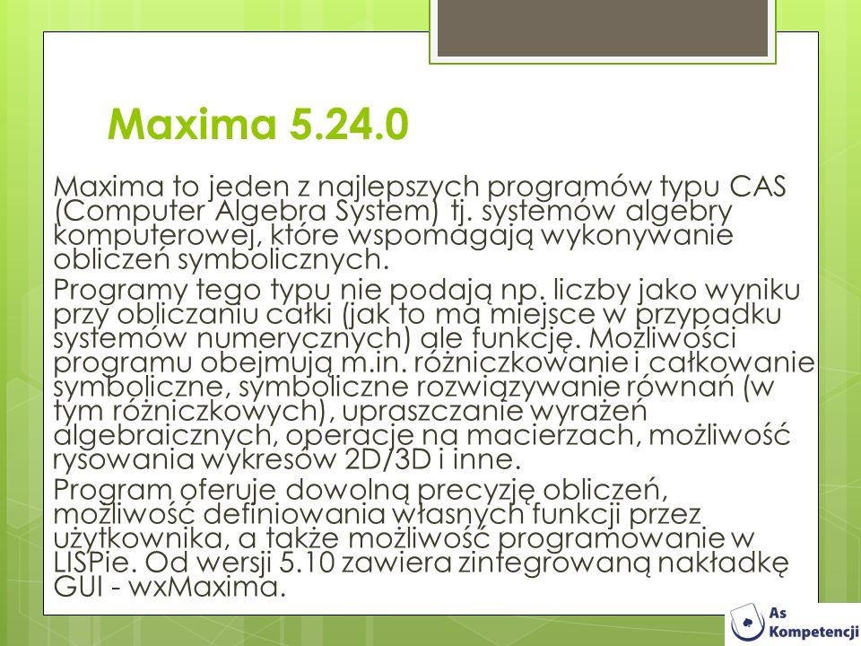 Maxima 5.24.0 Maxima to jeden z najlepszych programów typu CAS (Computer Algebra System) tj. systemów algebry komputerowej, które wspomagają wykonywan