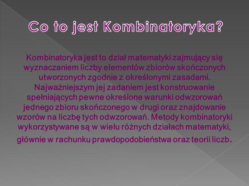 Kombinatoryka jest to dział matematyki zajmujący się wyznaczaniem liczby elementów zbiorów skończonych utworzonych zgodnie z określonymi zasadami. Naj