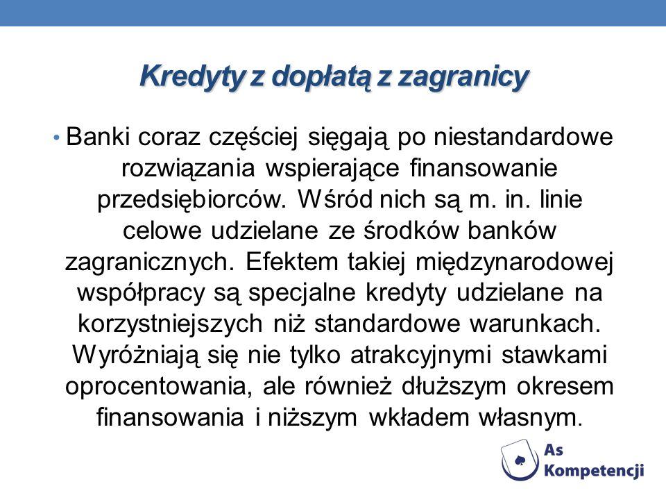 Kredyty z dopłatą z zagranicy Banki coraz częściej sięgają po niestandardowe rozwiązania wspierające finansowanie przedsiębiorców. Wśród nich są m. in
