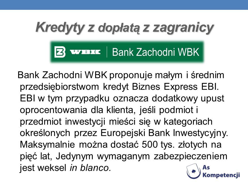 Kredyty z dopłatą z zagranicy Bank Zachodni WBK proponuje małym i średnim przedsiębiorstwom kredyt Biznes Express EBI. EBI w tym przypadku oznacza dod