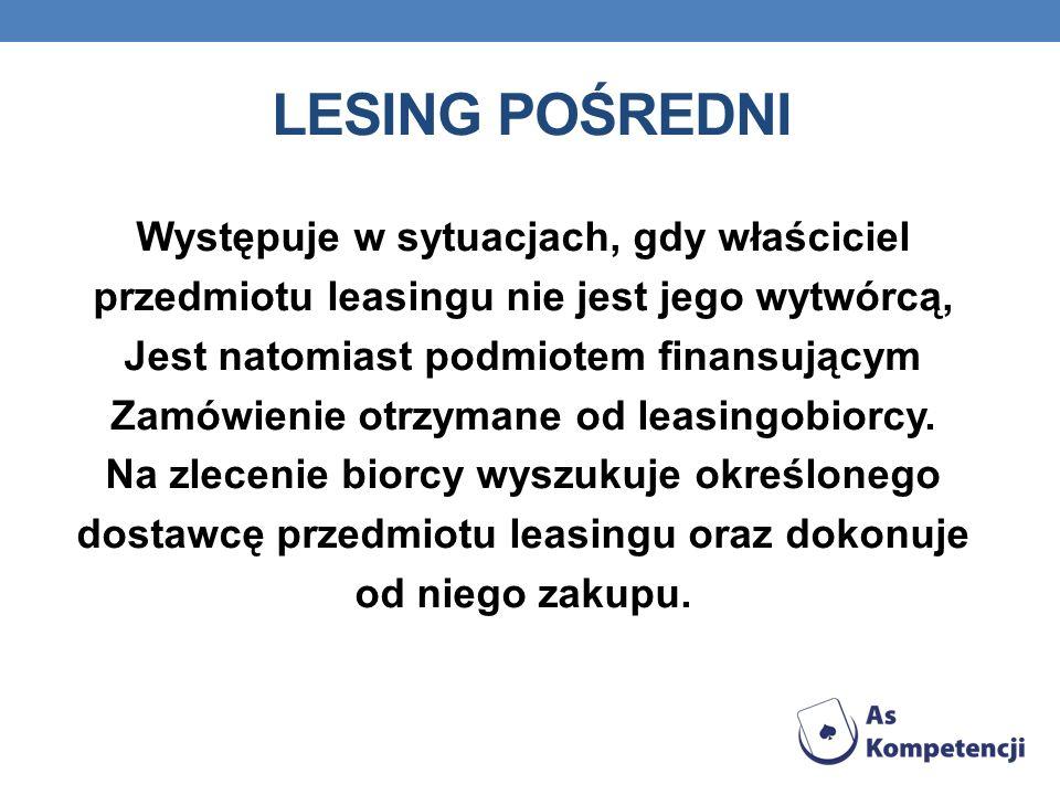LESING POŚREDNI Występuje w sytuacjach, gdy właściciel przedmiotu leasingu nie jest jego wytwórcą, Jest natomiast podmiotem finansującym Zamówienie ot