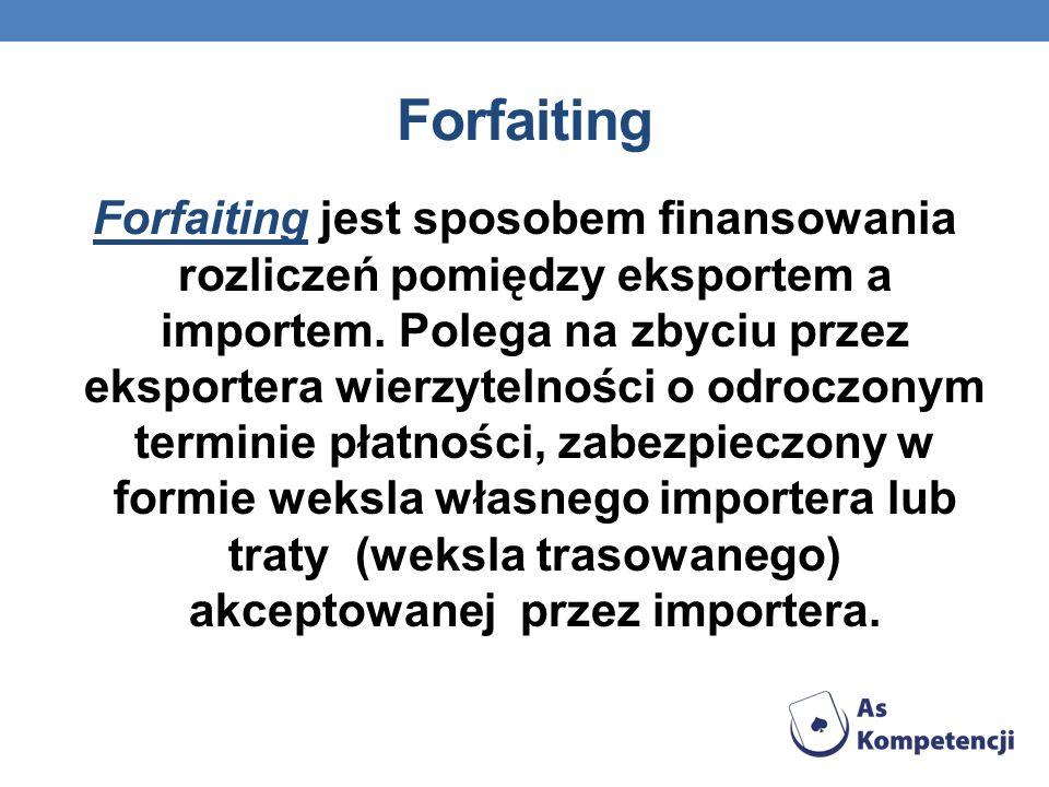 Forfaiting Forfaiting jest sposobem finansowania rozliczeń pomiędzy eksportem a importem. Polega na zbyciu przez eksportera wierzytelności o odroczony