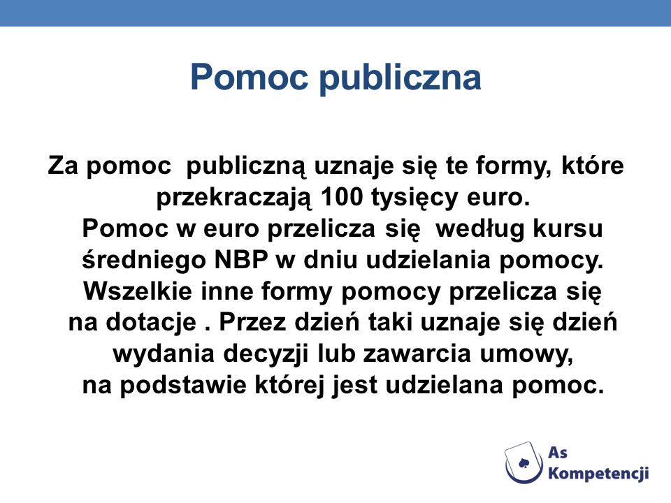 Pomoc publiczna Za pomoc publiczną uznaje się te formy, które przekraczają 100 tysięcy euro. Pomoc w euro przelicza się według kursu średniego NBP w d