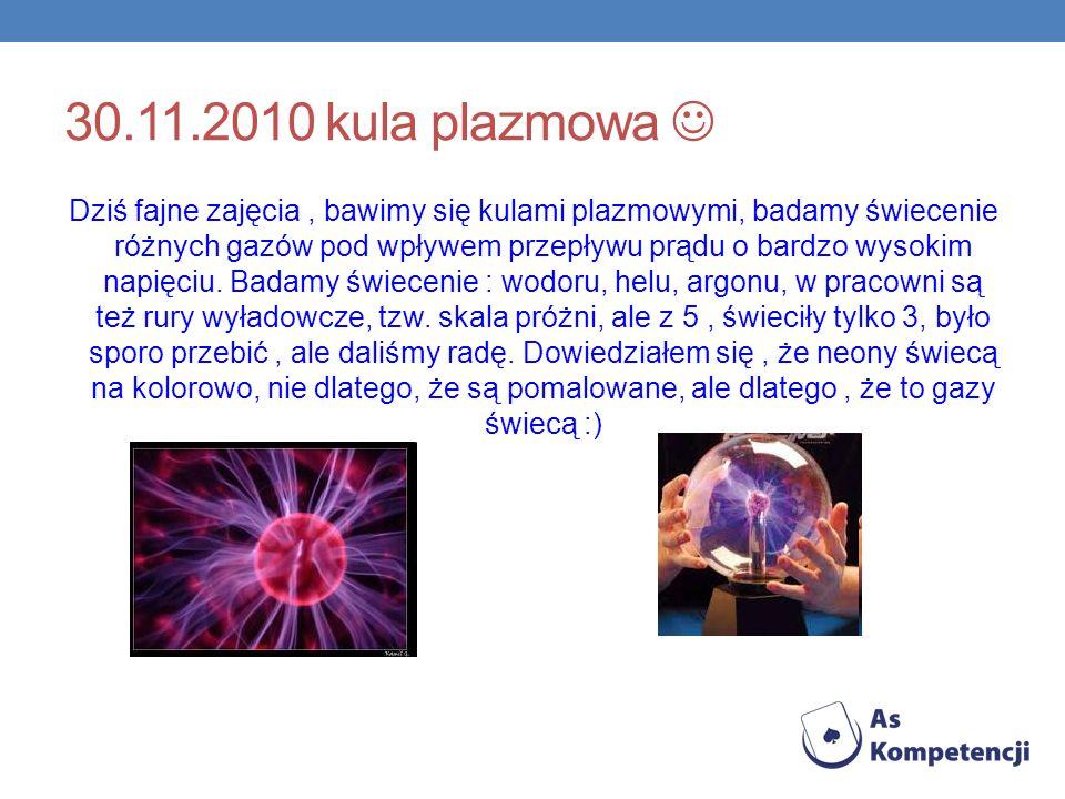 30.11.2010 kula plazmowa Dziś fajne zajęcia, bawimy się kulami plazmowymi, badamy świecenie różnych gazów pod wpływem przepływu prądu o bardzo wysokim