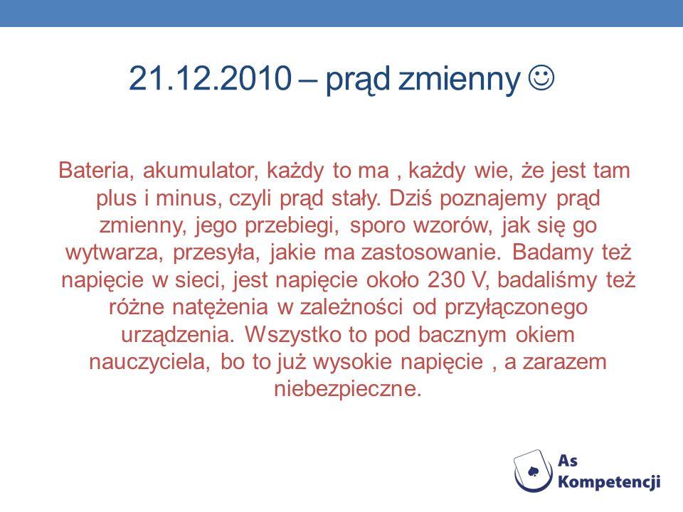 21.12.2010 – prąd zmienny Bateria, akumulator, każdy to ma, każdy wie, że jest tam plus i minus, czyli prąd stały. Dziś poznajemy prąd zmienny, jego p