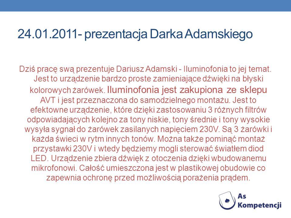 24.01.2011- prezentacja Darka Adamskiego Dziś pracę swą prezentuje Dariusz Adamski - Iluminofonia to jej temat. Jest to urządzenie bardzo proste zamie