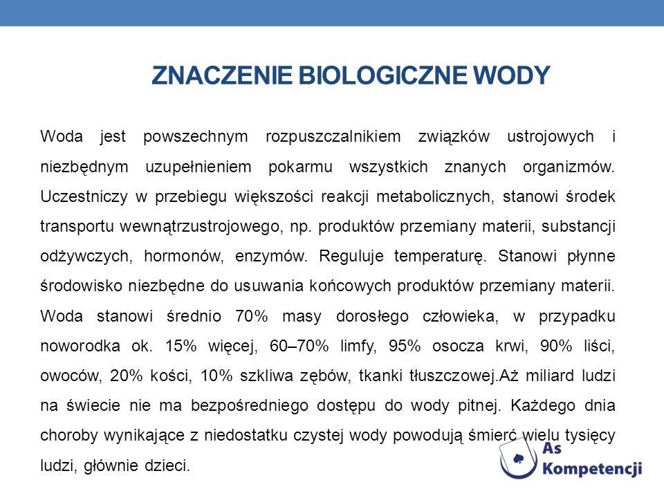 ZNACZENIE BIOLOGICZNE WODY Woda jest powszechnym rozpuszczalnikiem związków ustrojowych i niezbędnym uzupełnieniem pokarmu wszystkich znanych organizm