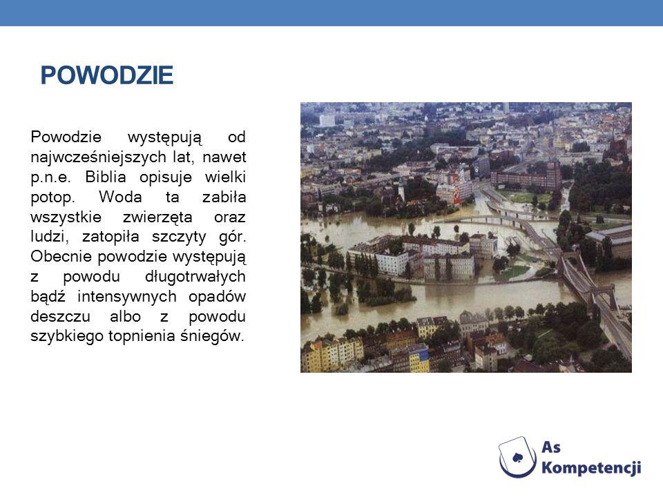 POWODZIE Powodzie występują od najwcześniejszych lat, nawet p.n.e. Biblia opisuje wielki potop. Woda ta zabiła wszystkie zwierzęta oraz ludzi, zatopił