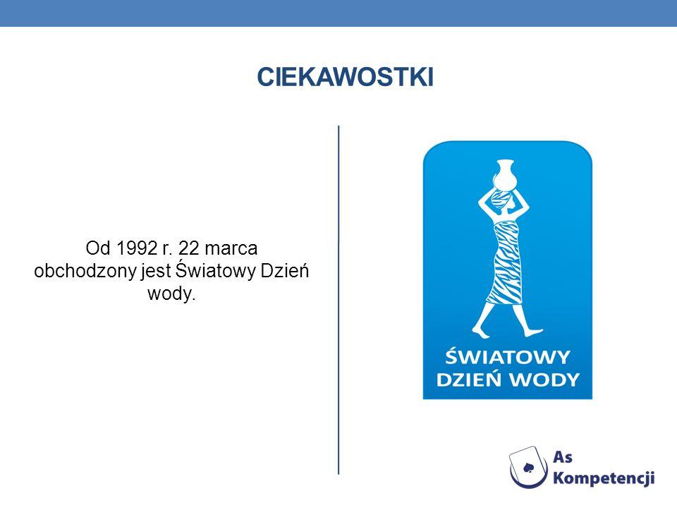 CIEKAWOSTKI Od 1992 r. 22 marca obchodzony jest Światowy Dzień wody.