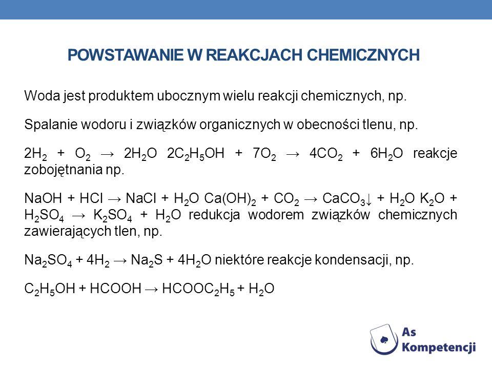 POWSTAWANIE W REAKCJACH CHEMICZNYCH Woda jest produktem ubocznym wielu reakcji chemicznych, np. Spalanie wodoru i związków organicznych w obecności tl