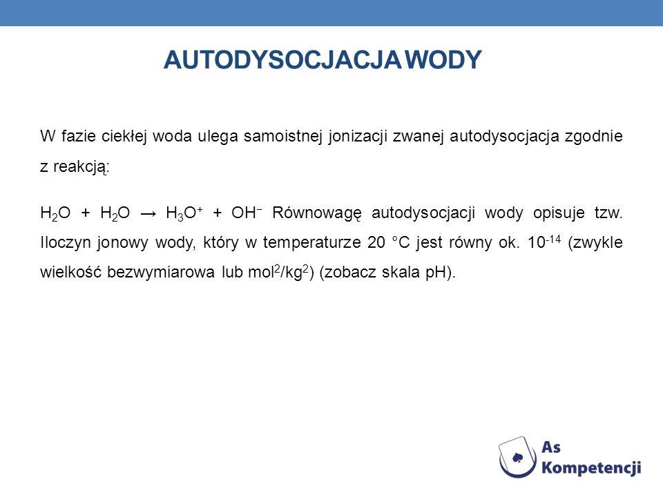 AUTODYSOCJACJA WODY W fazie ciekłej woda ulega samoistnej jonizacji zwanej autodysocjacja zgodnie z reakcją: H 2 O + H 2 O H 3 O + + OH Równowagę auto