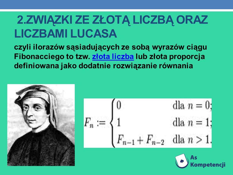 2.ZWIĄZKI ZE ZŁOTĄ LICZBĄ ORAZ LICZBAMI LUCASA czyli ilorazów sąsiadujących ze sobą wyrazów ciągu Fibonacciego to tzw. złota liczba lub złota proporcj