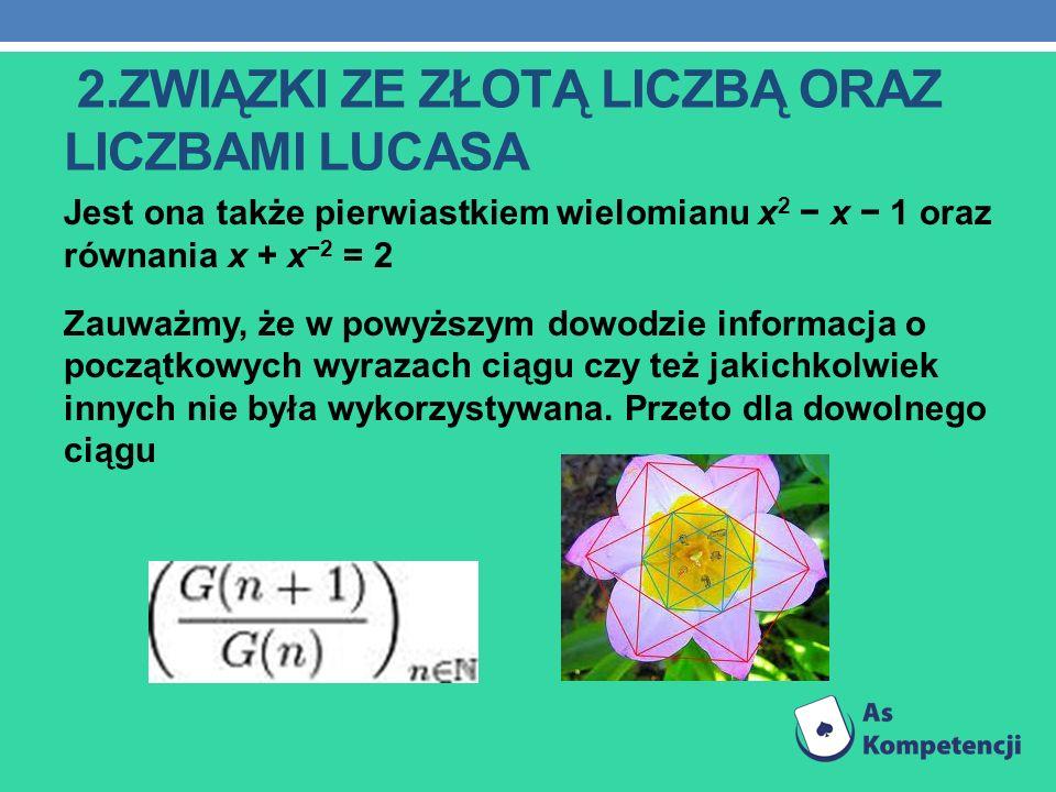 2.ZWIĄZKI ZE ZŁOTĄ LICZBĄ ORAZ LICZBAMI LUCASA Jest ona także pierwiastkiem wielomianu x 2 x 1 oraz równania x + x 2 = 2 Zauważmy, że w powyższym dowo